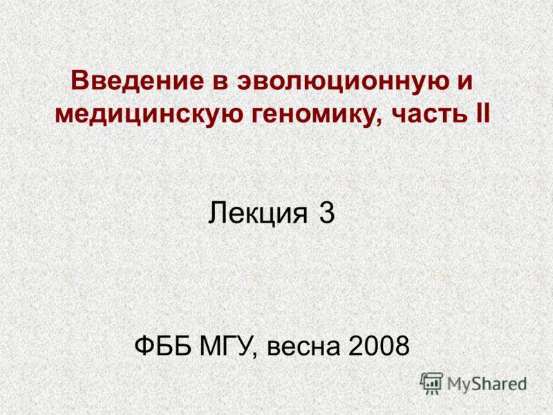 Введение в эволюционную и медицинскую геномику, часть II ФББ МГУ, весна 2008 Лекция 3