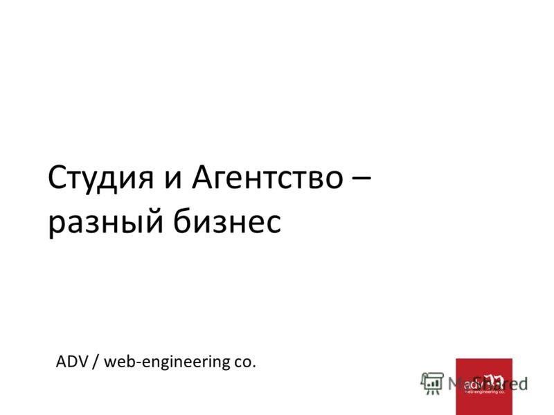 Студия и Агентство – разный бизнес ADV / web-engineering co.