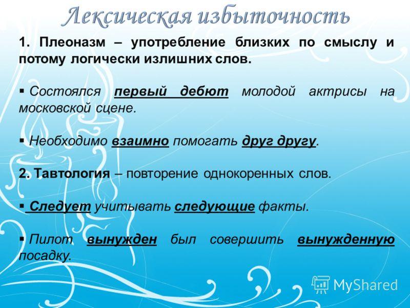 1. Плеоназм – употребление близких по смыслу и потому логически излишних слов. Состоялся первый дебют молодой актрисы на московской сцене. Необходимо взаимно помогать друг другу. 2. Тавтология – повторение однокоренных слов. Следует учитывать следующ