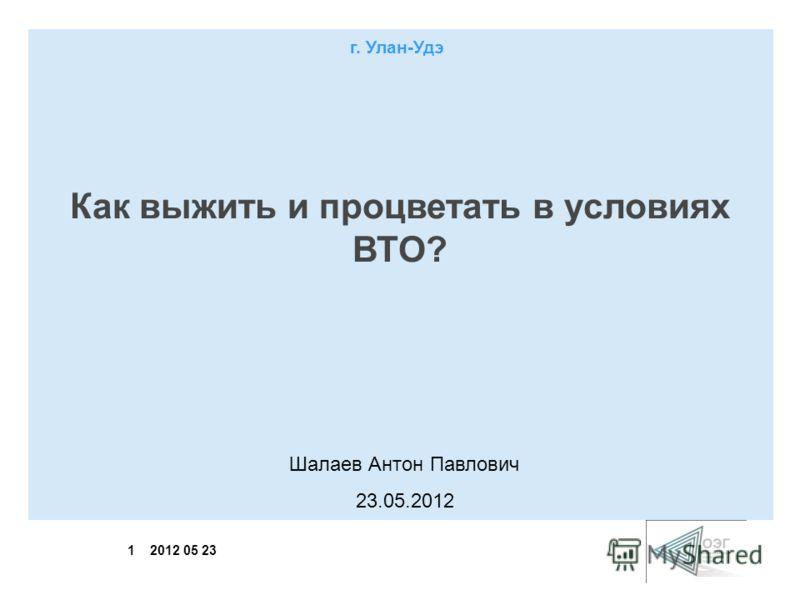 1 2012 05 23 Как выжить и процветать в условиях ВТО? Шалаев Антон Павлович 23.05.2012 г. Улан-Удэ