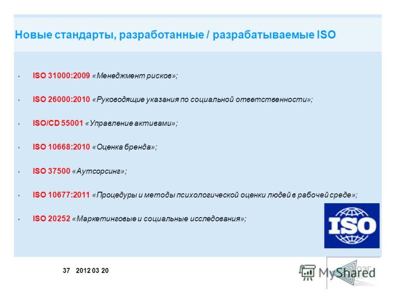 37 2012 03 20 ISO 31000:2009 «Менеджмент рисков»; ISO 26000:2010 «Руководящие указания по социальной ответственности»; ISO/СD 55001 «Управление активами»; ISO 10668:2010 «Оценка бренда»; ISO 37500 «Аутсорсинг»; ISO 10677:2011 «Процедуры и методы псих