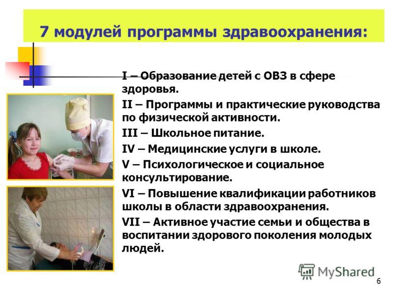 6 7 модулей программы здравоохранения: I – Образование детей с ОВЗ в сфере здоровья. II – Программы и практические руководства по физической активности. III – Школьное питание. IV – Медицинские услуги в школе. V – Психологическое и социальное консуль