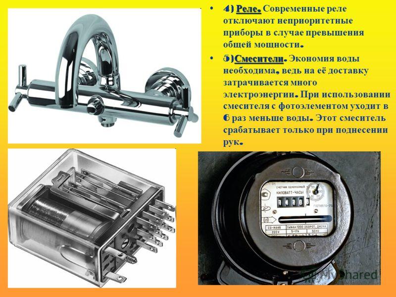 Реле.4) Реле. Современные реле отключают неприоритетные приборы в случае превышения общей мощности. Смесители5) Смесители. Экономия воды необходима, ведь на её доставку затрачивается много электроэнергии. При использовании смесителя с фотоэлементом у