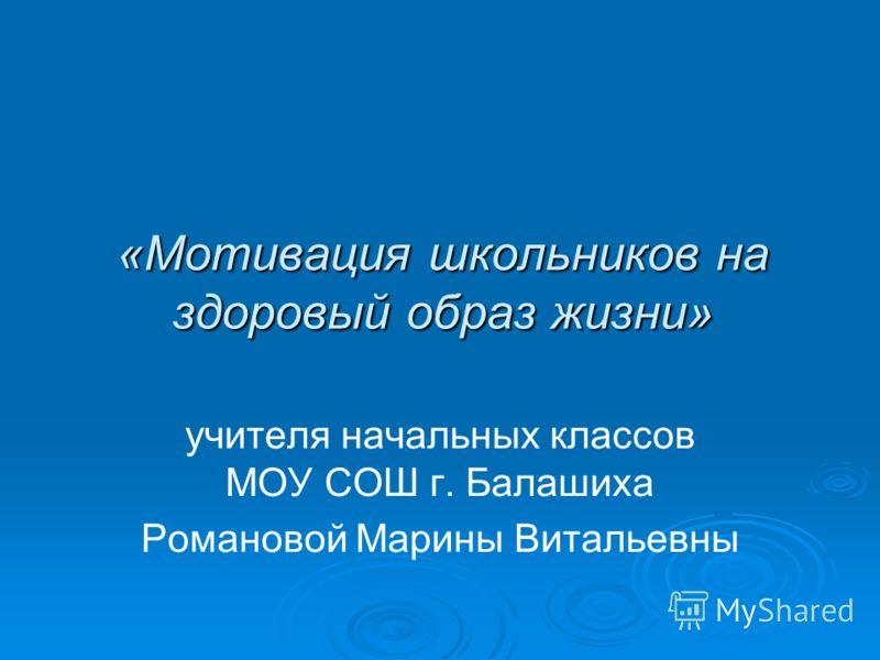 «Мотивация школьников на здоровый образ жизни» учителя начальных классов МОУ СОШ г. Балашиха Романовой Марины Витальевны
