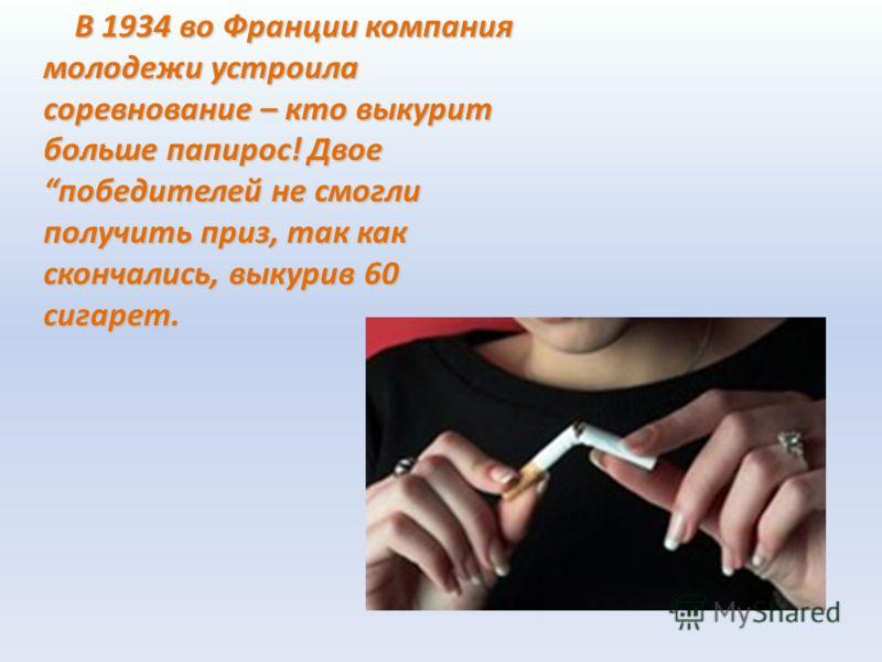В 1934 во Франции компания молодежи устроила соревнование – кто выкурит больше папирос! Двое победителей не смогли получить приз, так как скончались, выкурив 60 сигарет. В 1934 во Франции компания молодежи устроила соревнование – кто выкурит больше п