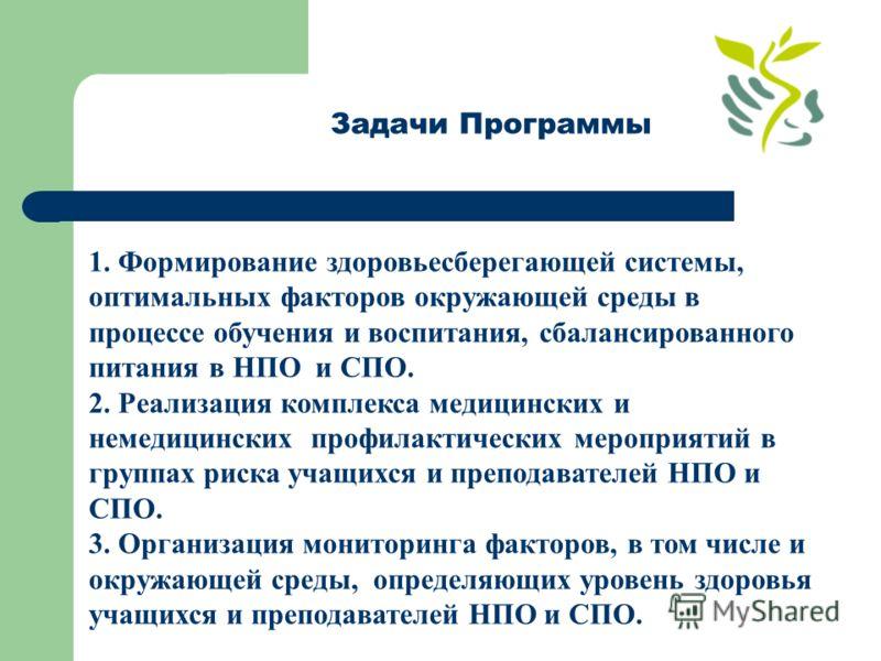 Задачи Программы 1. Формирование здоровьесберегающей системы, оптимальных факторов окружающей среды в процессе обучения и воспитания, сбалансированного питания в НПО и СПО. 2. Реализация комплекса медицинских и немедицинских профилактических мероприя