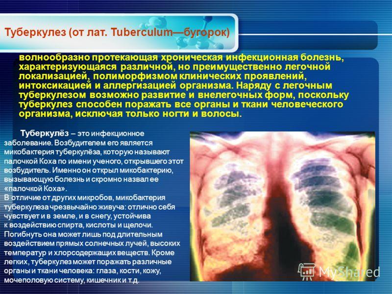 волнообразно протекающая хроническая инфекционная болезнь, характеризующаяся различной, но преимущественно легочной локализацией, полиморфизмом клинических проявлений, интоксикацией и аллергизацией организма. Наряду с легочным туберкулезом возможно р