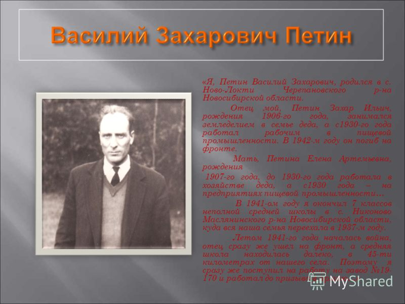 « Я, Петин Василий Захарович, родился в с. Ново-Локти Черепановского р-на Новосибирской области. Отец мой, Петин Захар Ильич, рождения 1906-го года, занимался земледелием в семье деда, а с1930-го года работал рабочим в пищевой промышленности. В 1942-