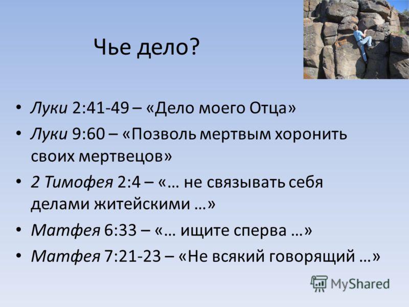 Чье дело? Луки 2:41-49 – «Дело моего Отца» Луки 9:60 – «Позволь мертвым хоронить своих мертвецов» 2 Тимофея 2:4 – «… не связывать себя делами житейскими …» Матфея 6:33 – «… ищите сперва …» Матфея 7:21-23 – «Не всякий говорящий …»
