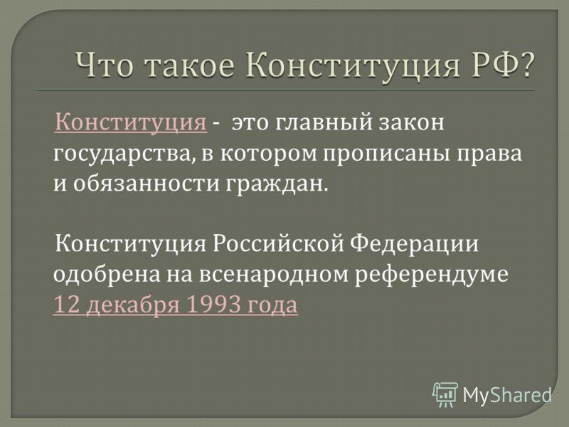 Конституция - это главный закон государства, в котором прописаны права и обязанности граждан. Конституция Российской Федерации одобрена на всенародном референдуме 12 декабря 1993 года