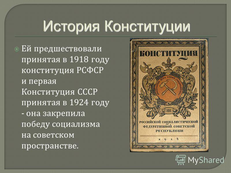 Ей предшествовали принятая в 1918 году конституция РСФСР и первая Конституция СССР принятая в 1924 году - она закрепила победу социализма на советском пространстве.