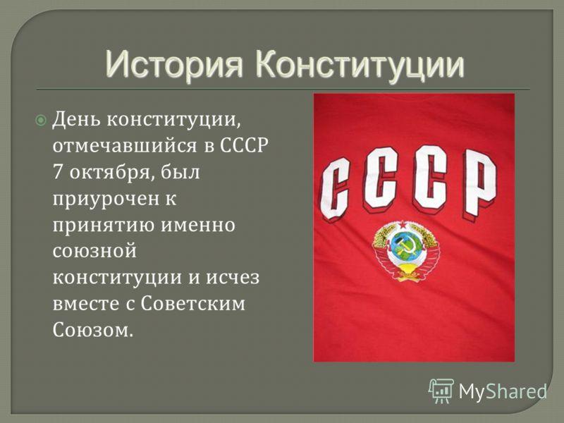День конституции, отмечавшийся в СССР 7 октября, был приурочен к принятию именно союзной конституции и исчез вместе с Советским Союзом.
