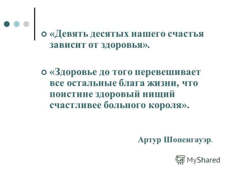 «Девять десятых нашего счастья зависит от здоровья». «Здоровье до того перевешивает все остальные блага жизни, что поистине здоровый нищий счастливее больного короля». Артур Шопенгауэр.