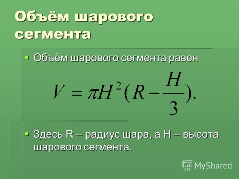 Объём шарового сегмента Объём шарового сегмента равен Объём шарового сегмента равен Здесь R – радиус шара, а H – высота шарового сегмента. Здесь R – радиус шара, а H – высота шарового сегмента.
