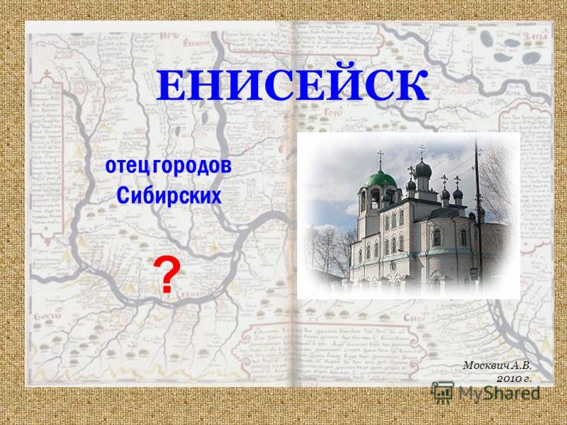 ЕНИСЕЙСК отец городов Сибирских ? Москвич А.В. 2010 г.