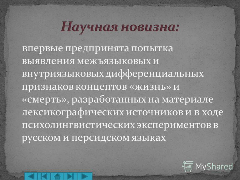 впервые предпринята попытка выявления межъязыковых и внутриязыковых дифференциальных признаков концептов «жизнь» и «смерть», разработанных на материале лексикографических источников и в ходе психолингвистических экспериментов в русском и персидском я
