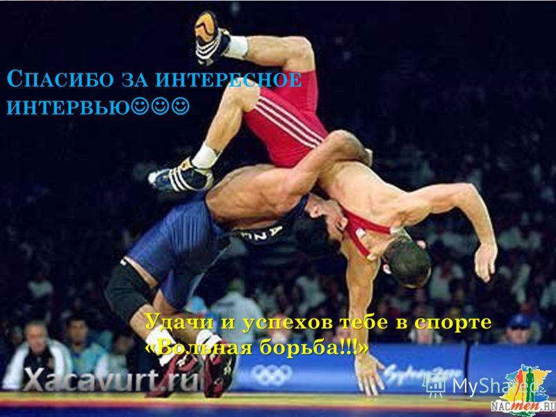 С ПАСИБО ЗА ИНТЕРЕСНОЕ ИНТЕРВЬЮ Удачи и успехов тебе в спорте «Вольная борьба!!!»
