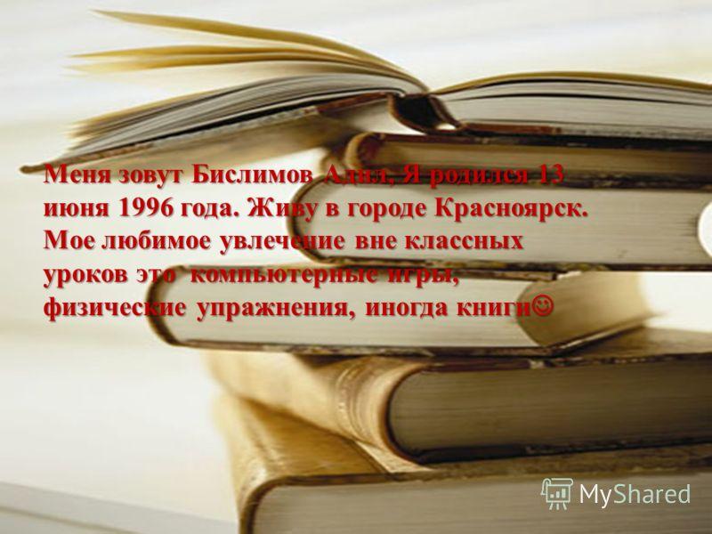 Меня зовут Бислимов Адил, Я родился 13 июня 1996 года. Живу в городе Красноярск. Мое любимое увлечение вне классных уроков это компьютерные игры, физические упражнения, иногда книги Меня зовут Бислимов Адил, Я родился 13 июня 1996 года. Живу в городе