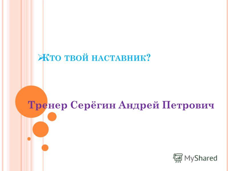 К ТО ТВОЙ НАСТАВНИК ? Тренер Серёгин Андрей Петрович