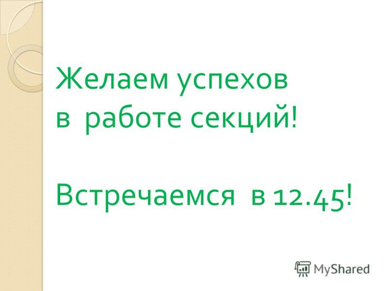 Желаем успехов в работе секций ! Встречаемся в 12.45!