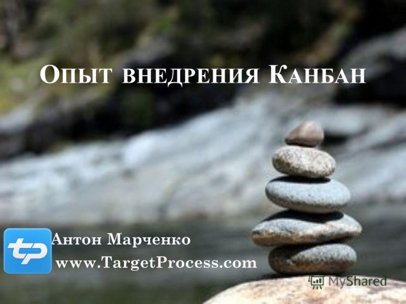 О ПЫТ ВНЕДРЕНИЯ К АНБАН Антон Марченко www.TargetProcess.com