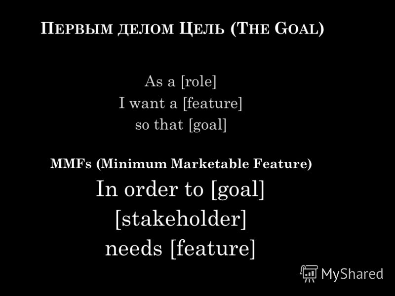 П ЕРВЫМ ДЕЛОМ Ц ЕЛЬ (T HE G OAL ) As a [role] I want a [feature] so that [goal] MMFs (Minimum Marketable Feature) In order to [goal] [stakeholder] needs [feature]