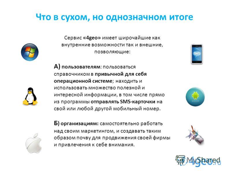 Что в сухом, но однозначном итоге Сервис «4geo» имеет широчайшие как внутренние возможности так и внешние, позволяющие: А) пользователям: пользоваться справочником в привычной для себя операционной системе; находить и использовать множество полезной