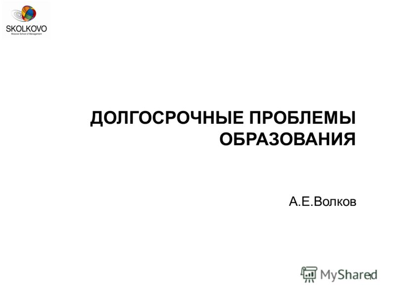 1 ДОЛГОСРОЧНЫЕ ПРОБЛЕМЫ ОБРАЗОВАНИЯ А.Е.Волков