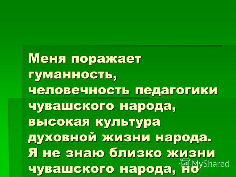 Меня поражает гуманность, человечность педагогики чувашского народа, высокая культура духовной жизни народа. Я не знаю близко жизни чувашского народа,
