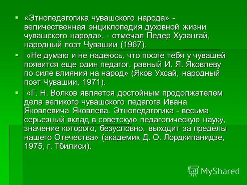 «Этнопедагогика чувашского народа» - величественная энциклопедия духовной жизни чувашского народа», - отмечал Педер Хузангай, народный поэт Чувашии (1