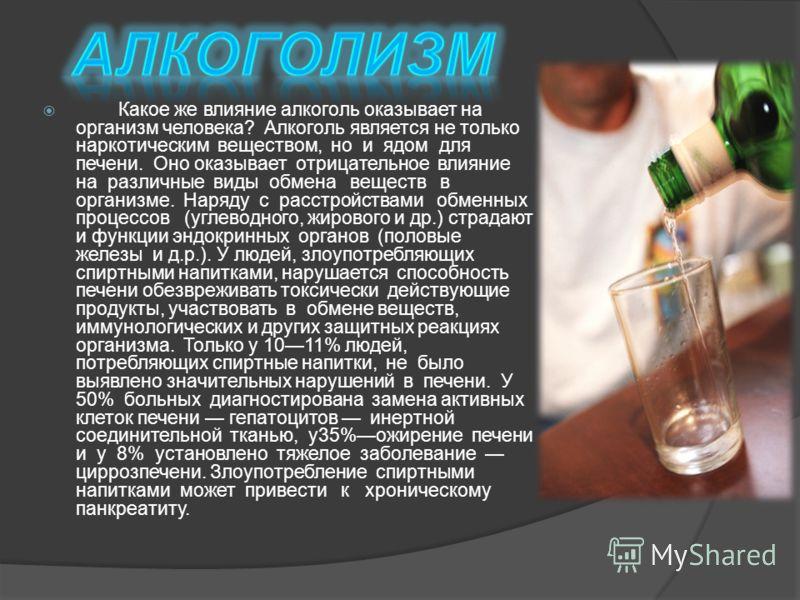 Какое же влияние алкоголь оказывает на организм человека? Алкоголь является не только наркотическим веществом, но и ядом для печени. Оно оказывает отрицательное влияние на различные виды обмена веществ в организме. Наряду с расстройствами обменных пр