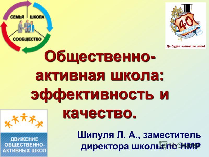Общественно- активная школа: эффективность и качество. Шипуля Л. А., заместитель директора школы по НМР