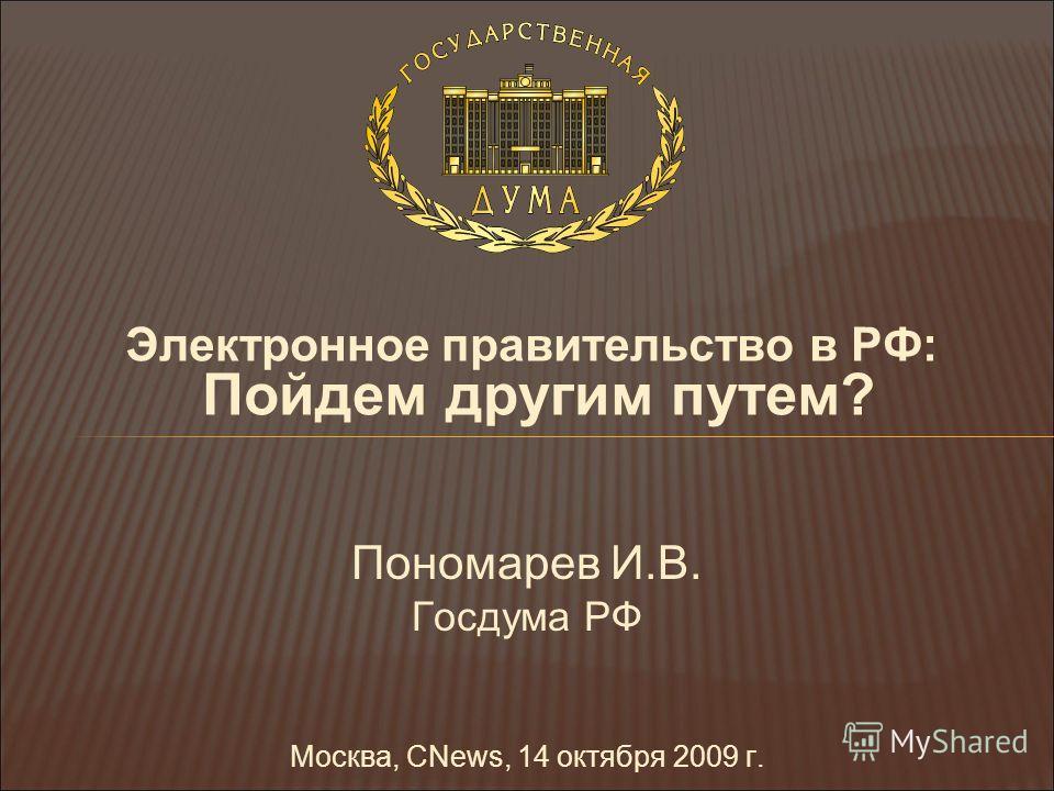 Электронное правительство в РФ: Пойдем другим путем? Пономарев И.В. Госдума РФ Москва, CNews, 14 октября 2009 г.