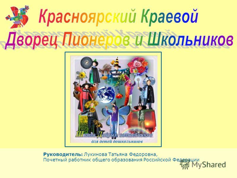 Руководитель: Лукинова Татьяна Федоровна, Почетный работник общего образования Российской Федерации для детей дошкольников