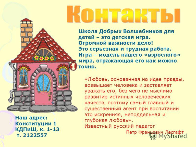 Наш адрес: Конституции 1 КДПиШ, к. 1-13 т. 2122557 « Школа Добрых Волшебников для детей – это детская игра. Огромной важности дело! Это серьезная и трудная работа. Игра – модель нашего «взрослого» мира, отражающая его как можно точно. «Любовь, основа