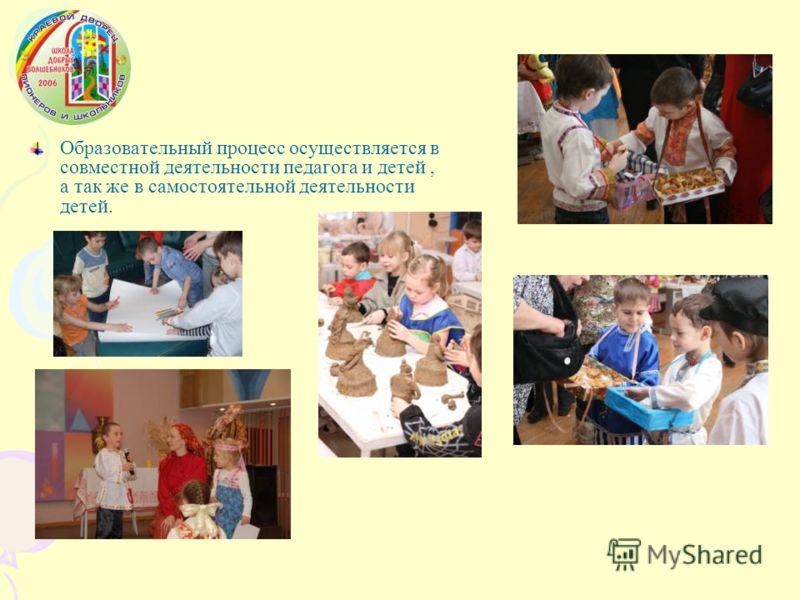 Образовательный процесс осуществляется в совместной деятельности педагога и детей, а так же в самостоятельной деятельности детей.