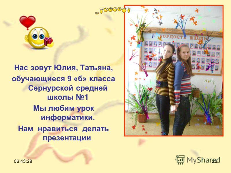 06:45:0526 Нас зовут Юлия, Татьяна, обучающиеся 9 «б» класса Сернурской средней школы 1 Мы любим урок информатики. Нам нравиться делать презентации.