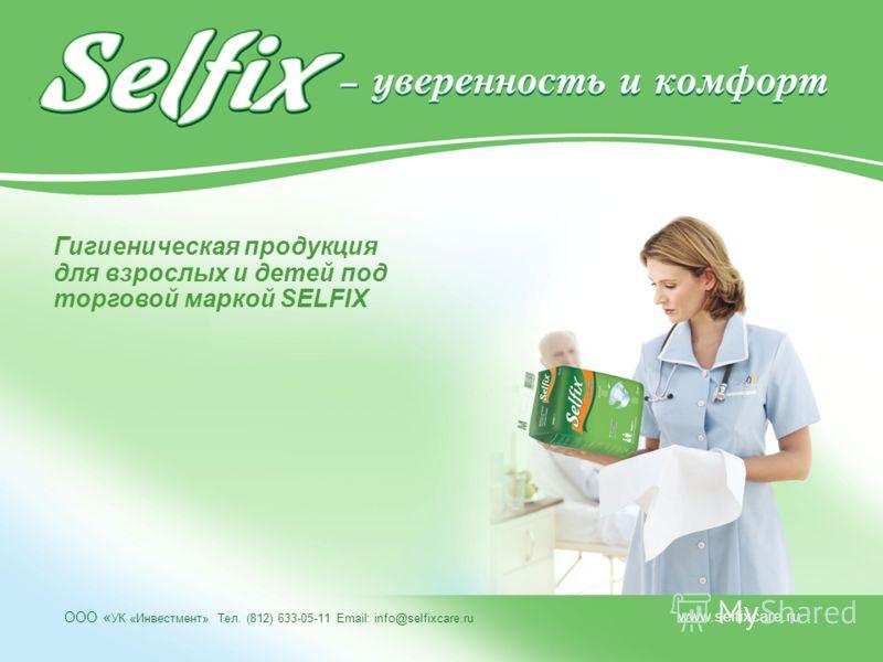 ООО « УК «Инвестмент» Тел. (812) 633-05-11 Еmail: info@selfixcare.ru www.selfixcare.ru Гигиеническая продукция для взрослых и детей под торговой маркой SELFIX