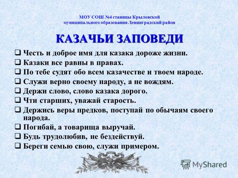 КАЗАЧЬИ ЗАПОВЕДИ МОУ СОШ 4 станицы Крыловской муниципального образования Ленинградский район КАЗАЧЬИ ЗАПОВЕДИ Честь и доброе имя для казака дороже жизни. Казаки все равны в правах. По тебе судят обо всем казачестве и твоем народе. Служи верно своему