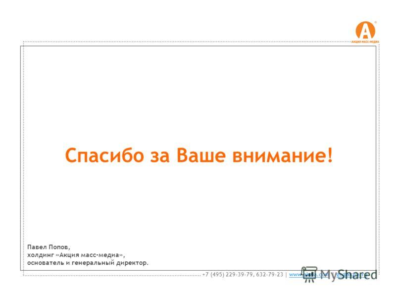 Спасибо за Ваше внимание! +7 (495) 229-39-79, 632-79-23 | www.akzia.com | go@akzia.ruwww.akzia.comgo@akzia.ru Павел Попов, холдинг «Акция масс-медиа», основатель и генеральный директор.