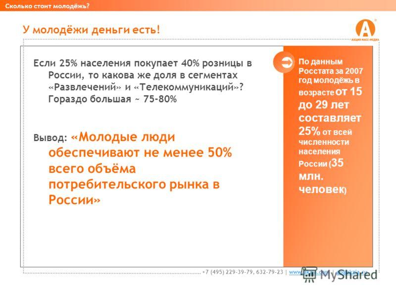 Если 25% населения покупает 40% розницы в России, то какова же доля в сегментах «Развлечений» и «Телекоммуникаций»? Гораздо большая ~ 75-80% Вывод: «Молодые люди обеспечивают не менее 50% всего объёма потребительского рынка в России» У молодёжи деньг