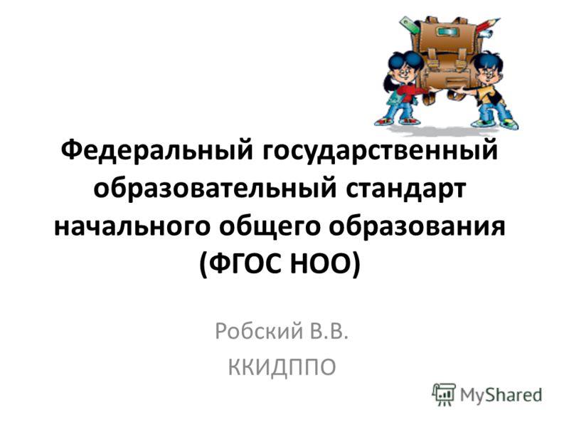 Федеральный государственный образовательный стандарт начального общего образования (ФГОС НОО) Робский В.В. ККИДППО
