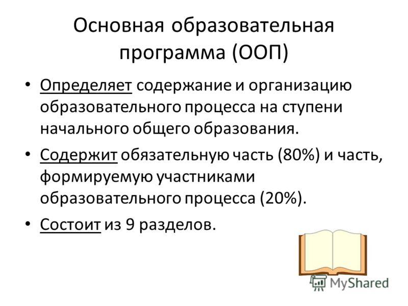 Основная образовательная программа (ООП) Определяет содержание и организацию образовательного процесса на ступени начального общего образования. Содержит обязательную часть (80%) и часть, формируемую участниками образовательного процесса (20%). Состо