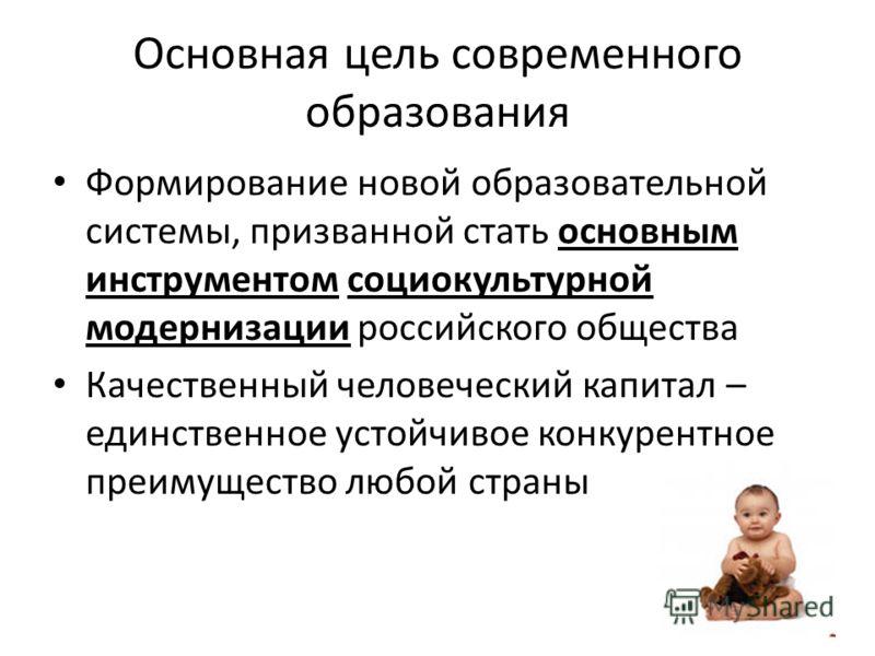 Основная цель современного образования Формирование новой образовательной системы, призванной стать основным инструментом социокультурной модернизации российского общества Качественный человеческий капитал – единственное устойчивое конкурентное преим