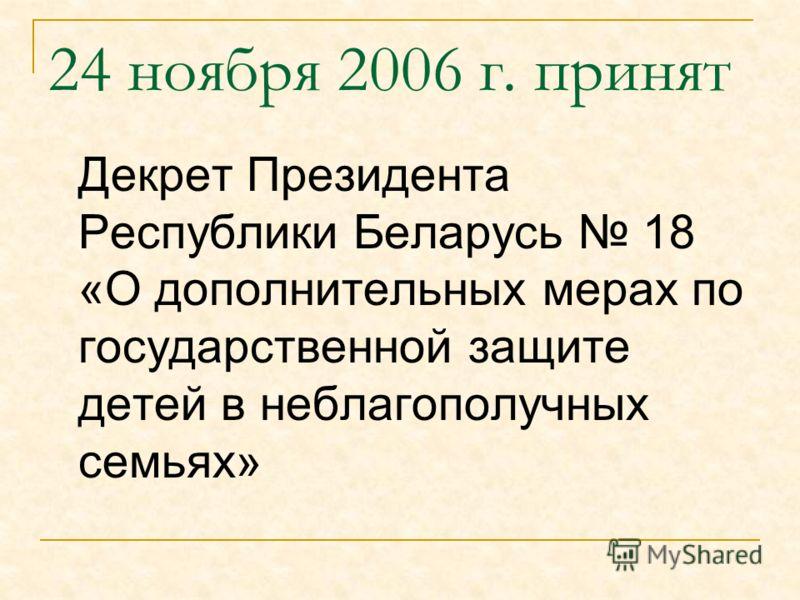 24 ноября 2006 г. принят Декрет Президента Республики Беларусь 18 «О дополнительных мерах по государственной защите детей в неблагополучных семьях»