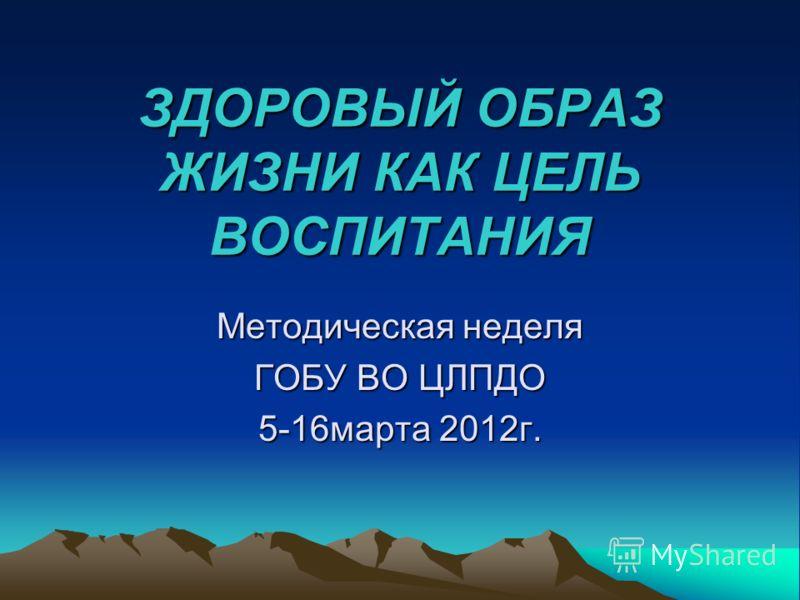 ЗДОРОВЫЙ ОБРАЗ ЖИЗНИ КАК ЦЕЛЬ ВОСПИТАНИЯ Методическая неделя ГОБУ ВО ЦЛПДО 5-16марта 2012г.