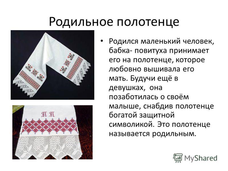 Родильное полотенце Родился маленький человек, бабка- повитуха принимает его на полотенце, которое любовно вышивала его мать. Будучи ещё в девушках, она позаботилась о своём малыше, снабдив полотенце богатой защитной символикой. Это полотенце называе