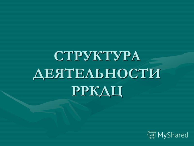 СТРУКТУРА ДЕЯТЕЛЬНОСТИ РРКДЦ