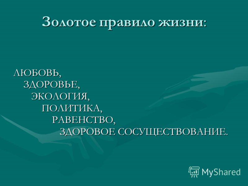 ЛЮБОВЬ, ЗДОРОВЬЕ, ЗДОРОВЬЕ, ЭКОЛОГИЯ, ЭКОЛОГИЯ, ПОЛИТИКА, ПОЛИТИКА, РАВЕНСТВО, РАВЕНСТВО, ЗДОРОВОЕ СОСУЩЕСТВОВАНИЕ. ЗДОРОВОЕ СОСУЩЕСТВОВАНИЕ. Золотое правило жизни: