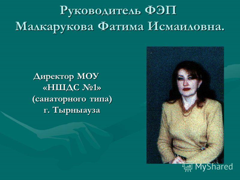 Руководитель ФЭП Малкарукова Фатима Исмаиловна. Директор МОУ «НШДС 1» (санаторного типа) г. Тырныауза Директор МОУ «НШДС 1» (санаторного типа) г. Тырныауза